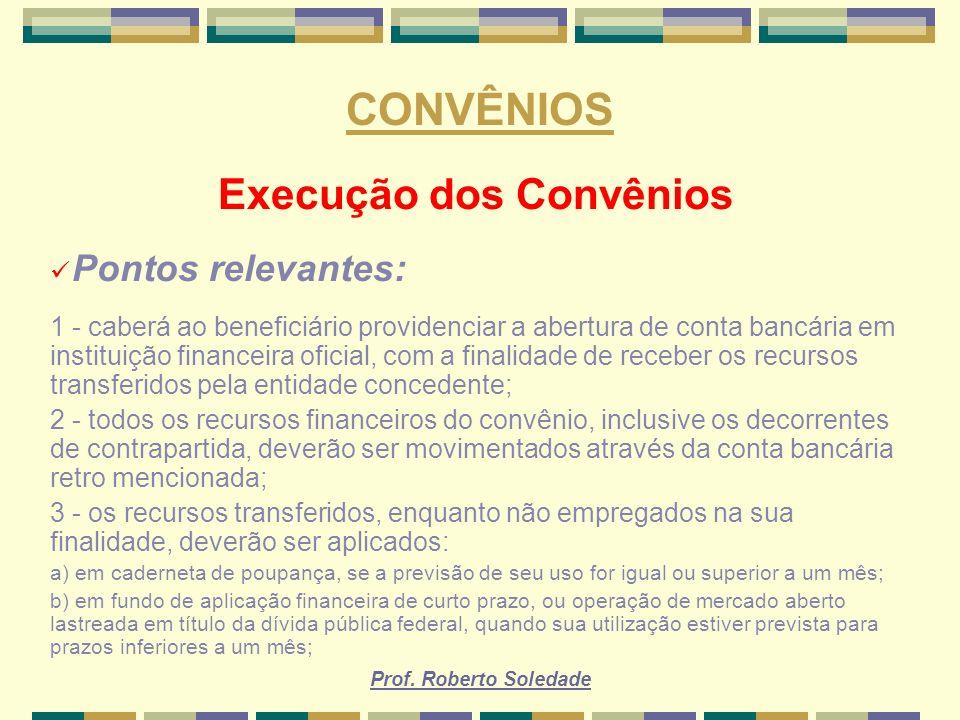 Prof. Roberto Soledade CONVÊNIOS Execução dos Convênios Pontos relevantes: 1 - caberá ao beneficiário providenciar a abertura de conta bancária em ins