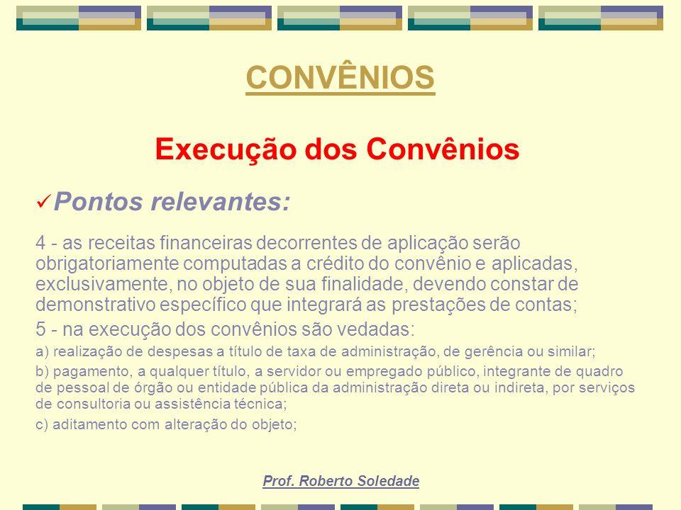 Prof. Roberto Soledade CONVÊNIOS Execução dos Convênios Pontos relevantes: 4 - as receitas financeiras decorrentes de aplicação serão obrigatoriamente