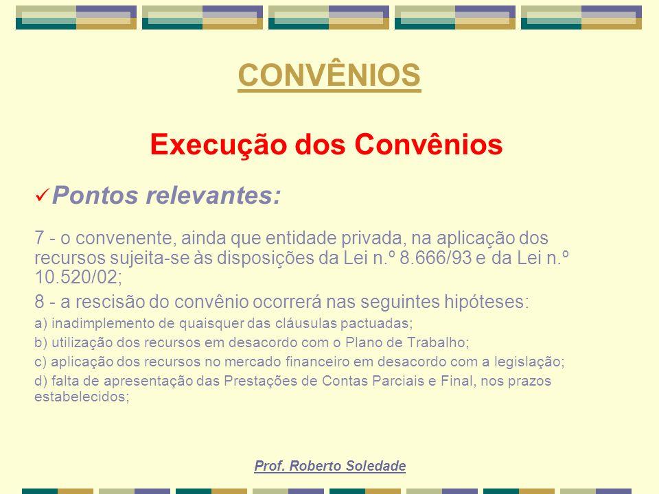 Prof. Roberto Soledade CONVÊNIOS Execução dos Convênios Pontos relevantes: 7 - o convenente, ainda que entidade privada, na aplicação dos recursos suj