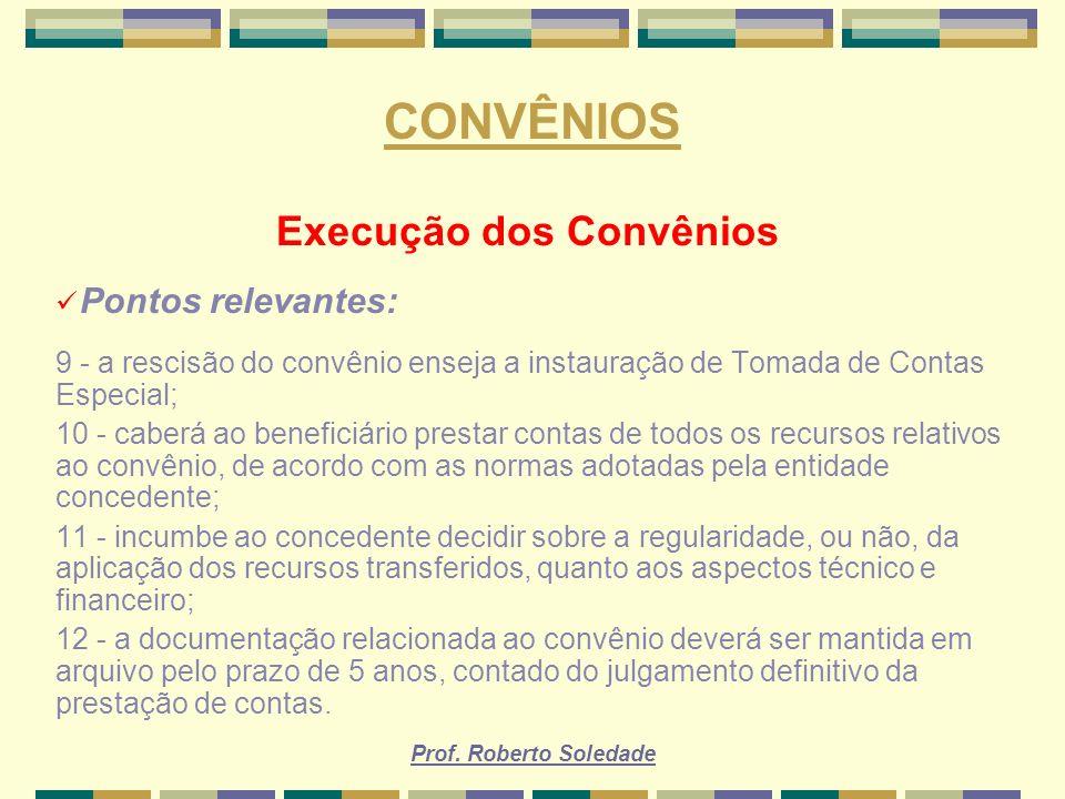 Prof. Roberto Soledade CONVÊNIOS Execução dos Convênios Pontos relevantes: 9 - a rescisão do convênio enseja a instauração de Tomada de Contas Especia