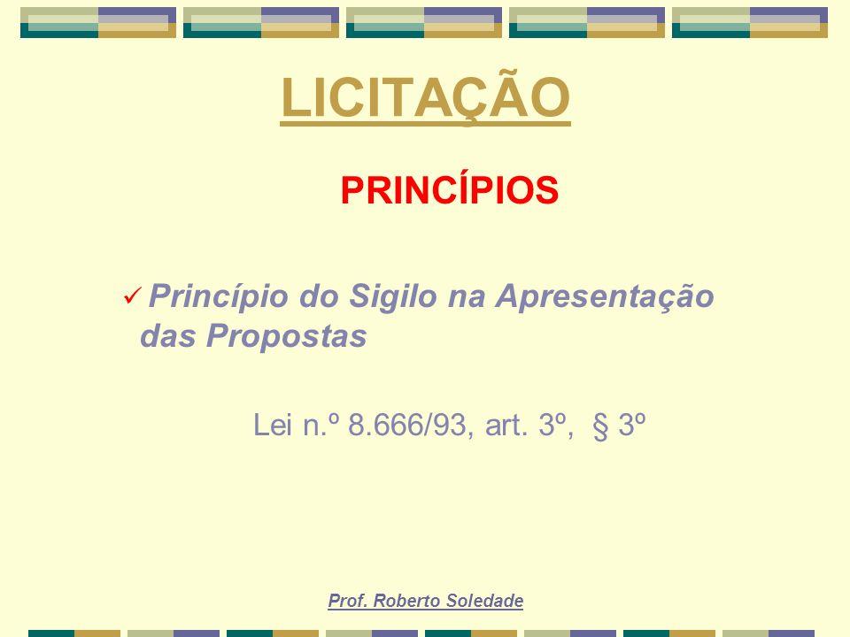 Prof. Roberto Soledade LICITAÇÃO PRINCÍPIOS Princípio do Sigilo na Apresentação das Propostas Lei n.º 8.666/93, art. 3º, § 3º