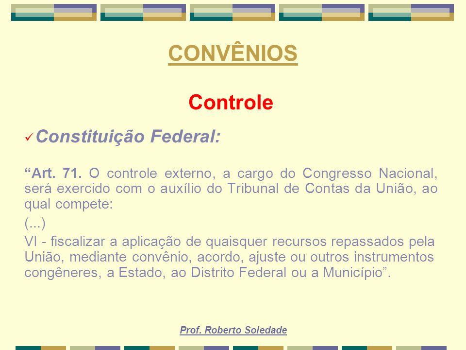 Prof. Roberto Soledade CONVÊNIOS Controle Constituição Federal: Art. 71. O controle externo, a cargo do Congresso Nacional, será exercido com o auxíli