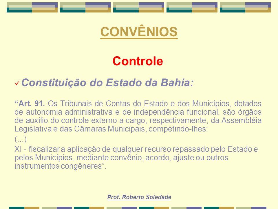 Prof. Roberto Soledade CONVÊNIOS Controle Constituição do Estado da Bahia: Art. 91. Os Tribunais de Contas do Estado e dos Municípios, dotados de auto