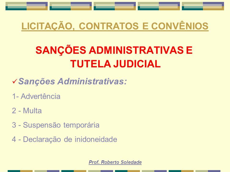 Prof. Roberto Soledade LICITAÇÃO, CONTRATOS E CONVÊNIOS SANÇÕES ADMINISTRATIVAS E TUTELA JUDICIAL Sanções Administrativas: 1- Advertência 2 - Multa 3