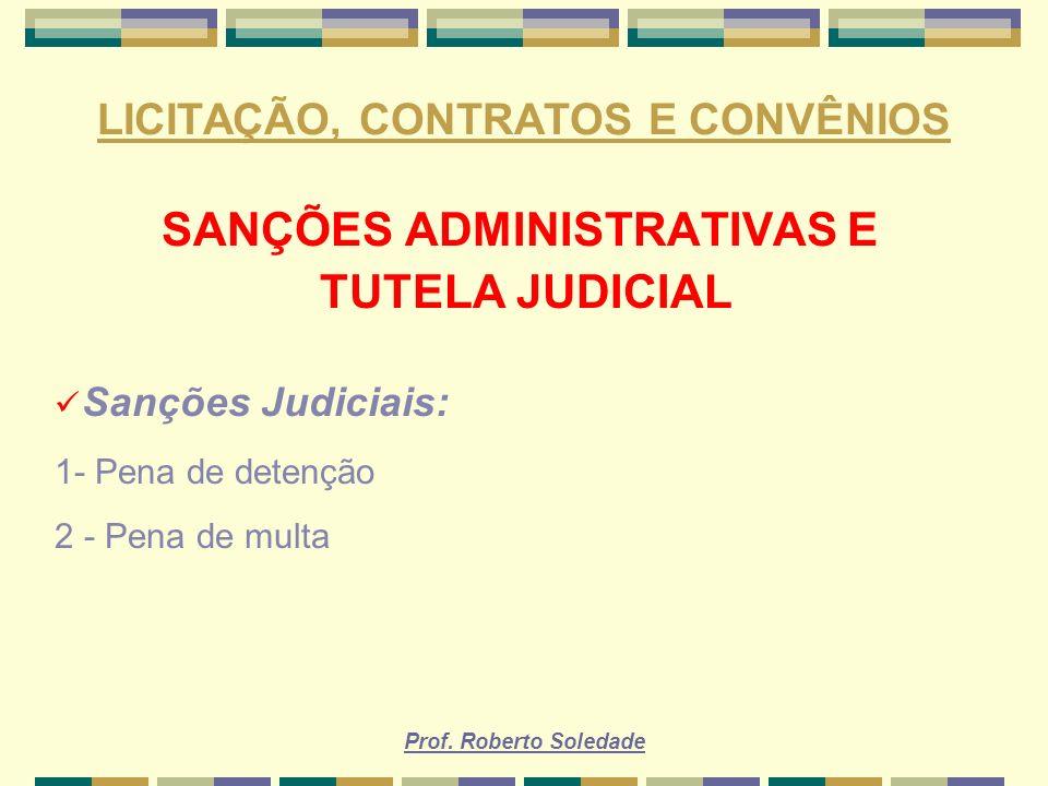 Prof. Roberto Soledade LICITAÇÃO, CONTRATOS E CONVÊNIOS SANÇÕES ADMINISTRATIVAS E TUTELA JUDICIAL Sanções Judiciais: 1- Pena de detenção 2 - Pena de m