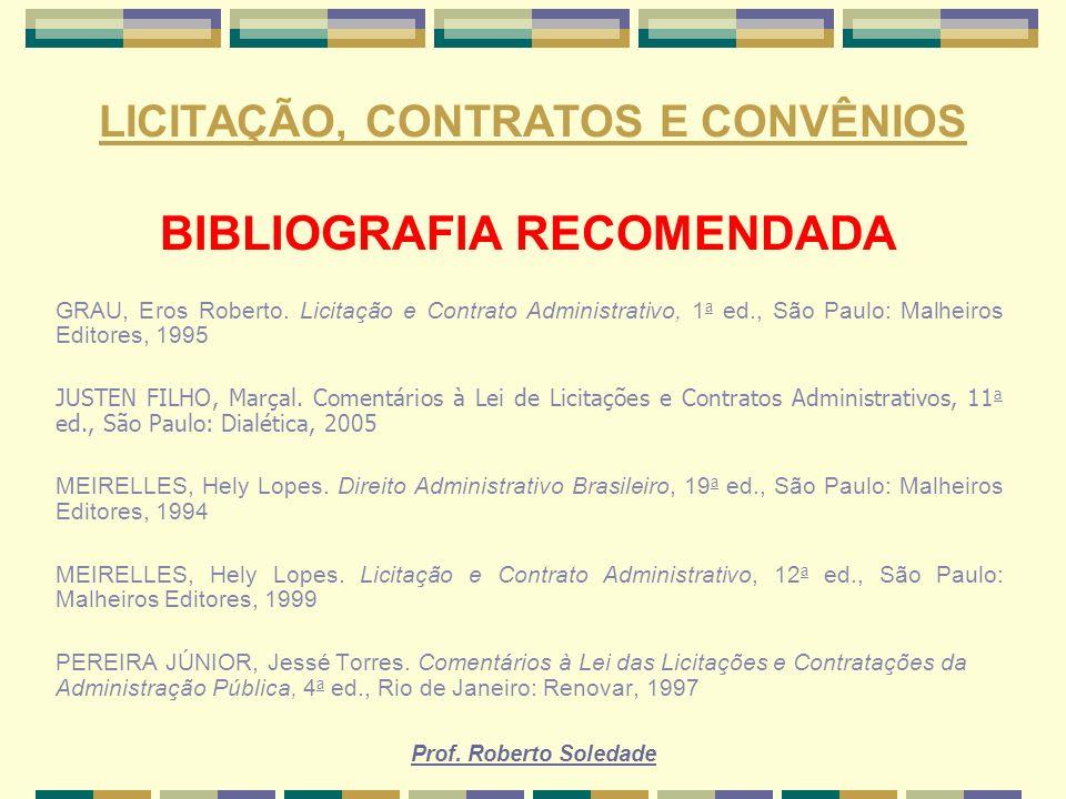 Prof. Roberto Soledade LICITAÇÃO, CONTRATOS E CONVÊNIOS BIBLIOGRAFIA RECOMENDADA GRAU, Eros Roberto. Licitação e Contrato Administrativo, 1 a ed., São