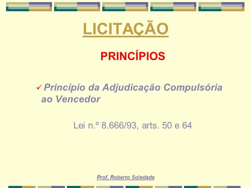 Prof. Roberto Soledade LICITAÇÃO PRINCÍPIOS Princípio da Adjudicação Compulsória ao Vencedor Lei n.º 8.666/93, arts. 50 e 64