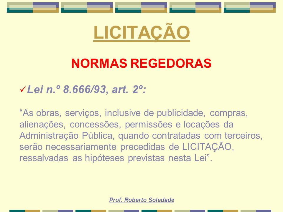 Prof. Roberto Soledade LICITAÇÃO NORMAS REGEDORAS Lei n.º 8.666/93, art. 2º: As obras, serviços, inclusive de publicidade, compras, alienações, conces