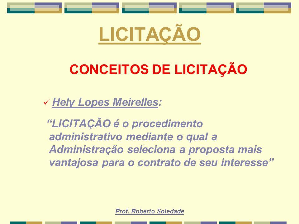 Prof. Roberto Soledade LICITAÇÃO CONCEITOS DE LICITAÇÃO Hely Lopes Meirelles: LICITAÇÃO é o procedimento administrativo mediante o qual a Administraçã