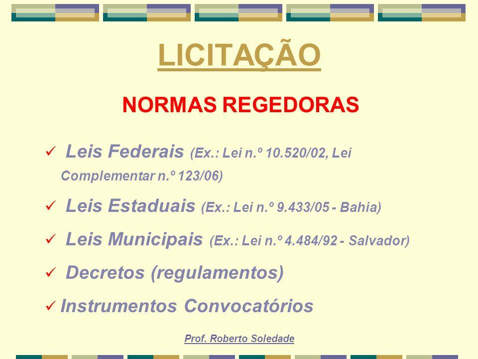 Prof. Roberto Soledade LICITAÇÃO NORMAS REGEDORAS Leis Federais (Ex.: Lei n.º 10.520/02, Lei Complementar n.º 123/06) Leis Estaduais (Ex.: Lei n.º 9.4