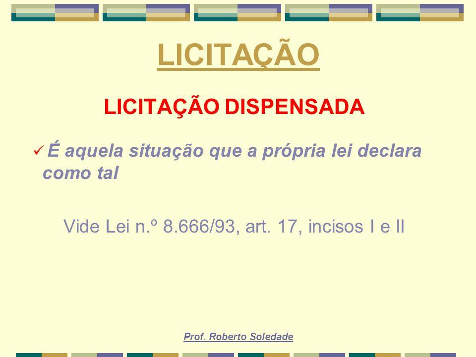Prof. Roberto Soledade LICITAÇÃO LICITAÇÃO DISPENSADA É aquela situação que a própria lei declara como tal Vide Lei n.º 8.666/93, art. 17, incisos I e