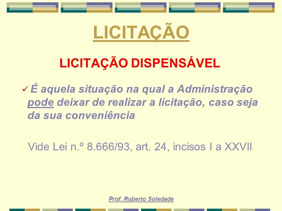 Prof. Roberto Soledade LICITAÇÃO LICITAÇÃO DISPENSÁVEL É aquela situação na qual a Administração pode deixar de realizar a licitação, caso seja da sua