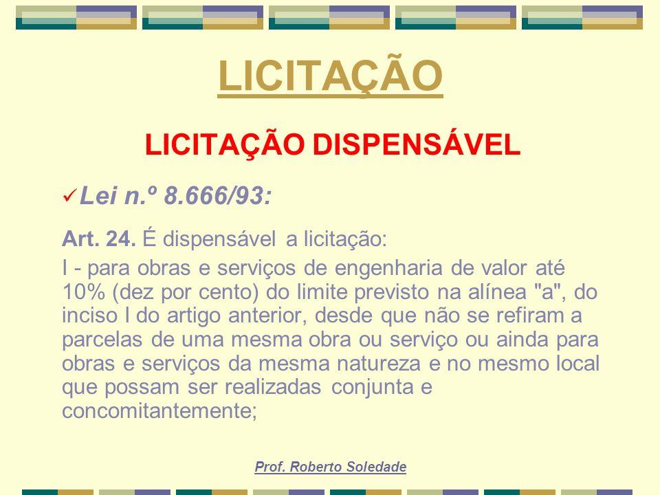 Prof. Roberto Soledade LICITAÇÃO LICITAÇÃO DISPENSÁVEL Lei n.º 8.666/93: Art. 24. É dispensável a licitação: I - para obras e serviços de engenharia d