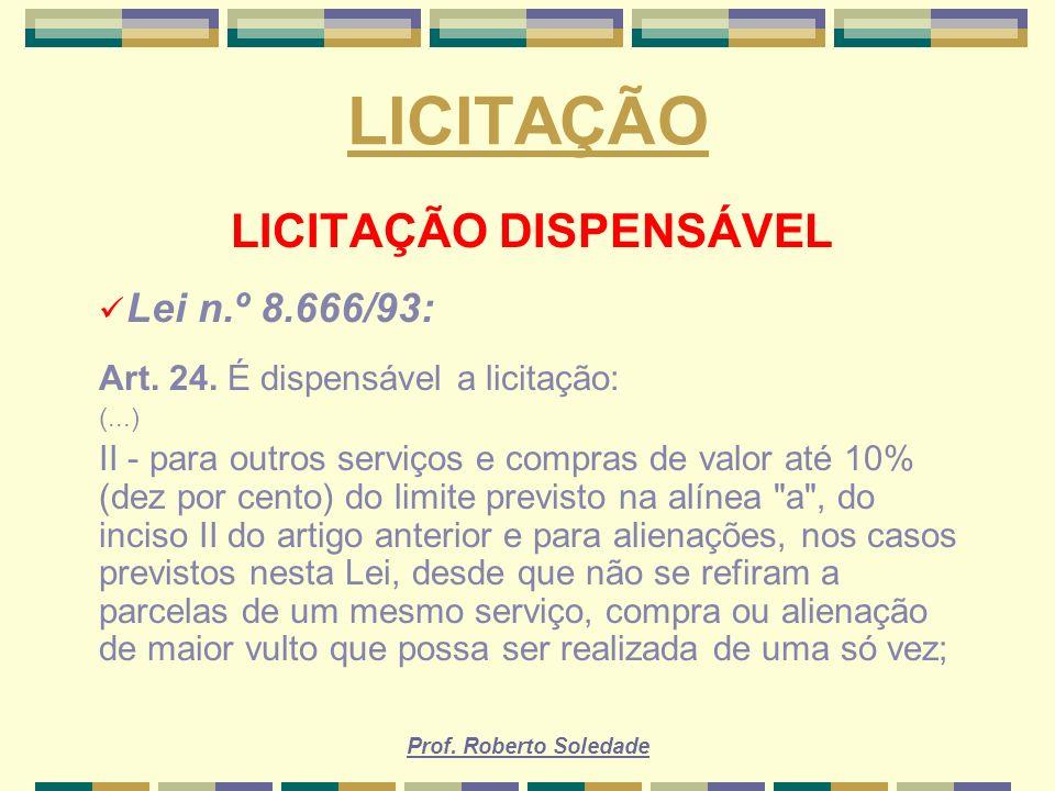 Prof. Roberto Soledade LICITAÇÃO LICITAÇÃO DISPENSÁVEL Lei n.º 8.666/93: Art. 24. É dispensável a licitação: (...) II - para outros serviços e compras