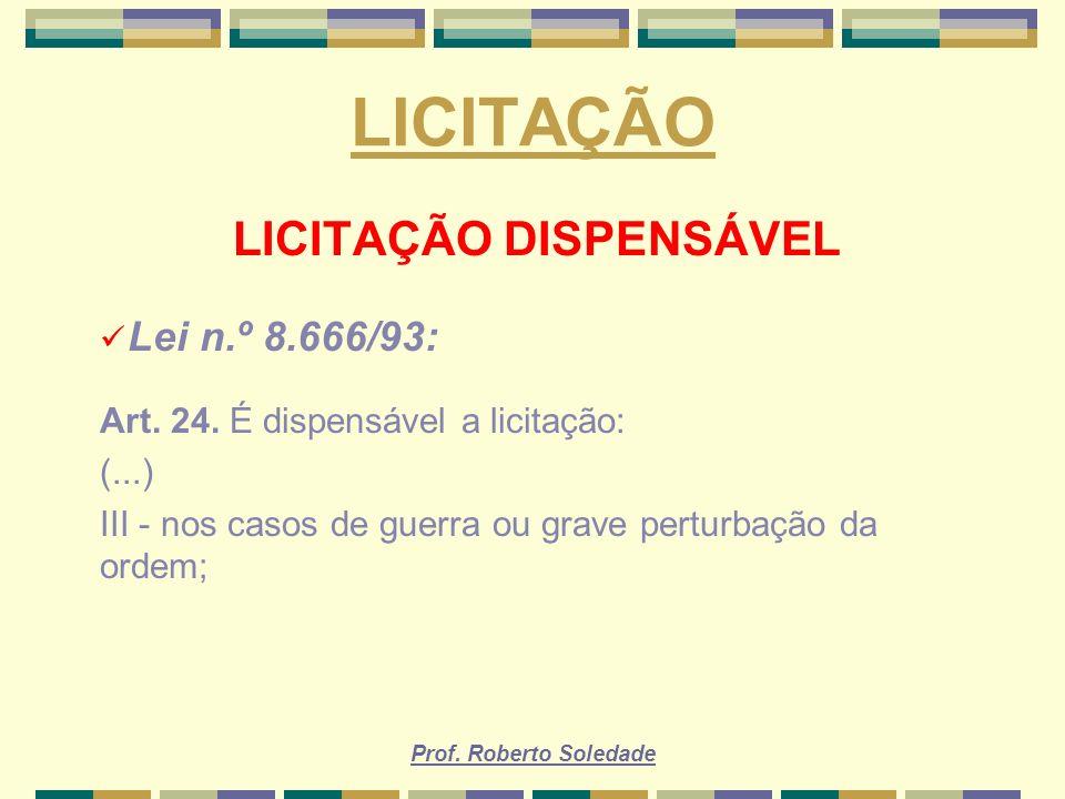 Prof. Roberto Soledade LICITAÇÃO LICITAÇÃO DISPENSÁVEL Lei n.º 8.666/93: Art. 24. É dispensável a licitação: (...) III - nos casos de guerra ou grave