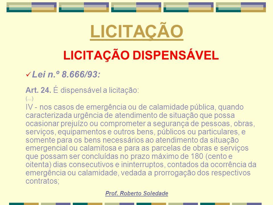 Prof. Roberto Soledade LICITAÇÃO LICITAÇÃO DISPENSÁVEL Lei n.º 8.666/93: Art. 24. É dispensável a licitação: (...) IV - nos casos de emergência ou de