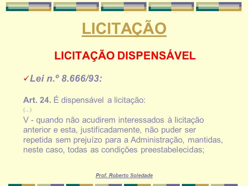 Prof. Roberto Soledade LICITAÇÃO LICITAÇÃO DISPENSÁVEL Lei n.º 8.666/93: Art. 24. É dispensável a licitação: (...) V - quando não acudirem interessado