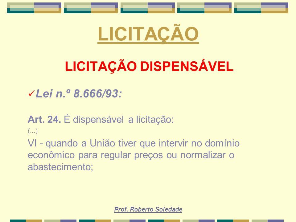 Prof. Roberto Soledade LICITAÇÃO LICITAÇÃO DISPENSÁVEL Lei n.º 8.666/93: Art. 24. É dispensável a licitação: (...) VI - quando a União tiver que inter