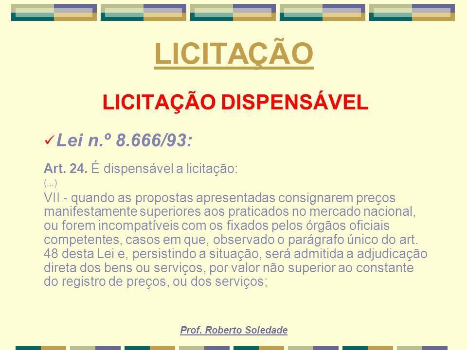 Prof. Roberto Soledade LICITAÇÃO LICITAÇÃO DISPENSÁVEL Lei n.º 8.666/93: Art. 24. É dispensável a licitação: (...) VII - quando as propostas apresenta