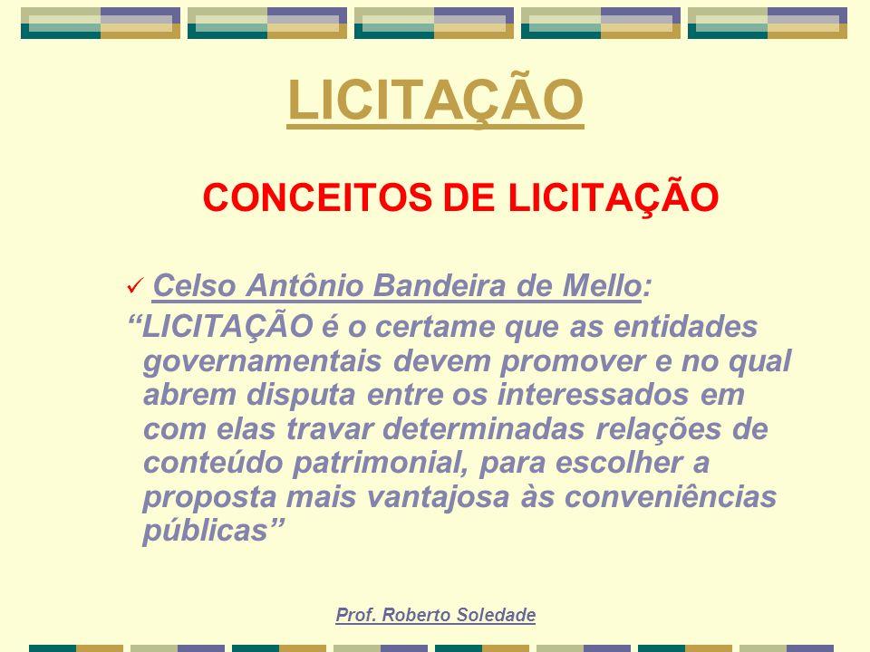 Prof. Roberto Soledade LICITAÇÃO CONCEITOS DE LICITAÇÃO Celso Antônio Bandeira de Mello: LICITAÇÃO é o certame que as entidades governamentais devem p