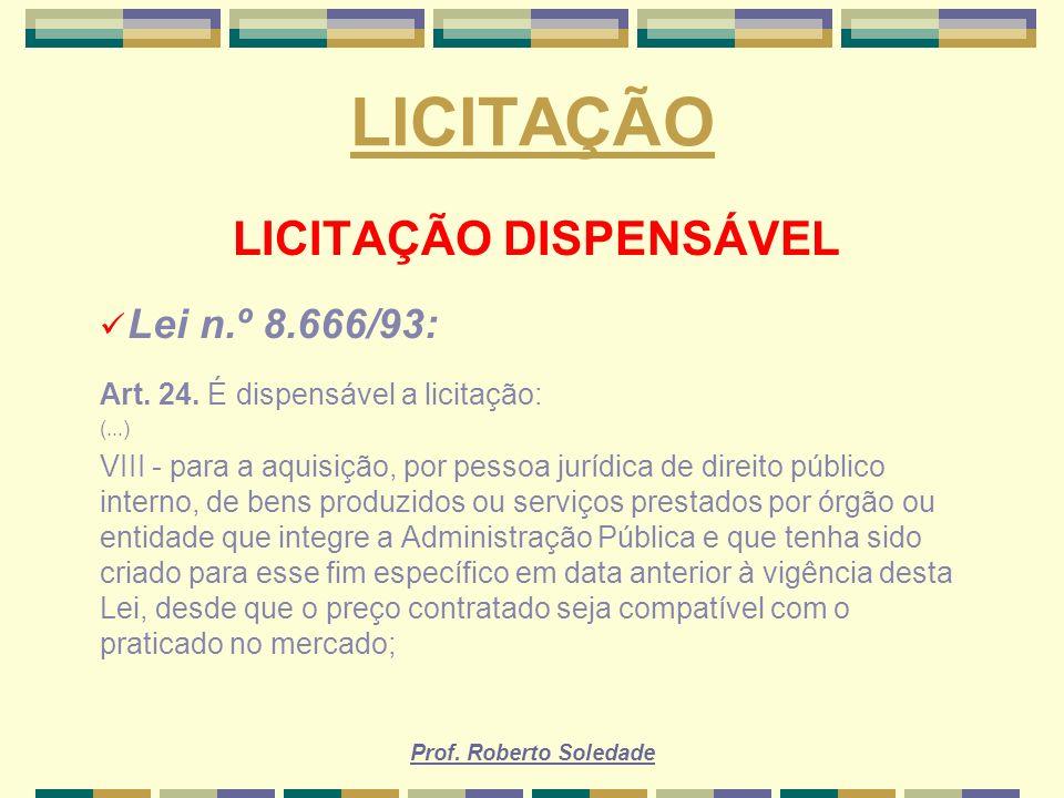 Prof. Roberto Soledade LICITAÇÃO LICITAÇÃO DISPENSÁVEL Lei n.º 8.666/93: Art. 24. É dispensável a licitação: (...) VIII - para a aquisição, por pessoa