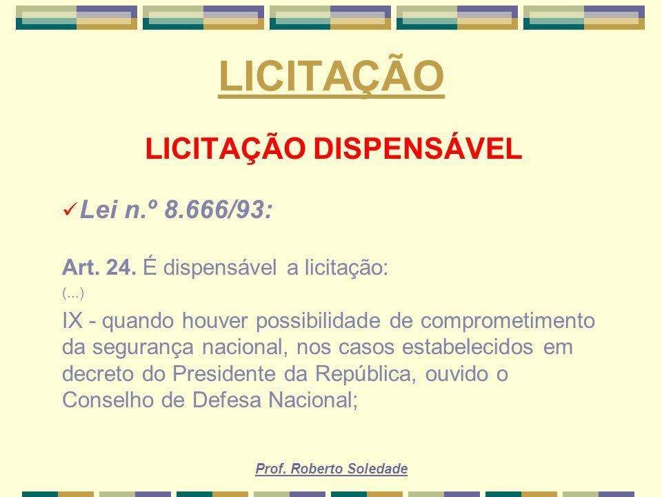 Prof. Roberto Soledade LICITAÇÃO LICITAÇÃO DISPENSÁVEL Lei n.º 8.666/93: Art. 24. É dispensável a licitação: (...) IX - quando houver possibilidade de