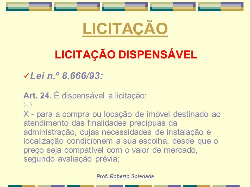 Prof. Roberto Soledade LICITAÇÃO LICITAÇÃO DISPENSÁVEL Lei n.º 8.666/93: Art. 24. É dispensável a licitação: (...) X - para a compra ou locação de imó
