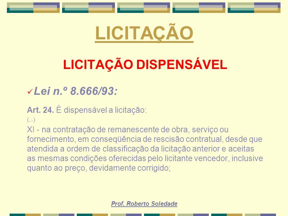 Prof. Roberto Soledade LICITAÇÃO LICITAÇÃO DISPENSÁVEL Lei n.º 8.666/93: Art. 24. É dispensável a licitação: (...) XI - na contratação de remanescente