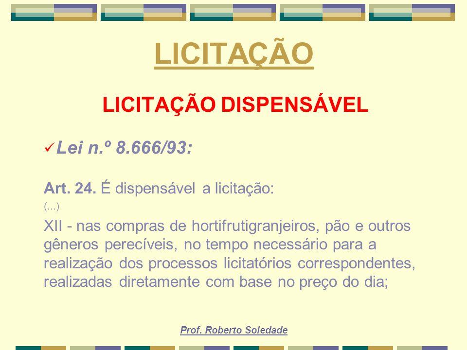 Prof. Roberto Soledade LICITAÇÃO LICITAÇÃO DISPENSÁVEL Lei n.º 8.666/93: Art. 24. É dispensável a licitação: (...) XII - nas compras de hortifrutigran