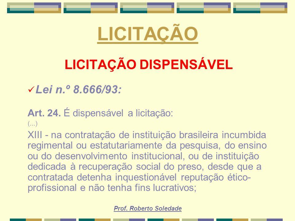 Prof. Roberto Soledade LICITAÇÃO LICITAÇÃO DISPENSÁVEL Lei n.º 8.666/93: Art. 24. É dispensável a licitação: (...) XIII - na contratação de instituiçã