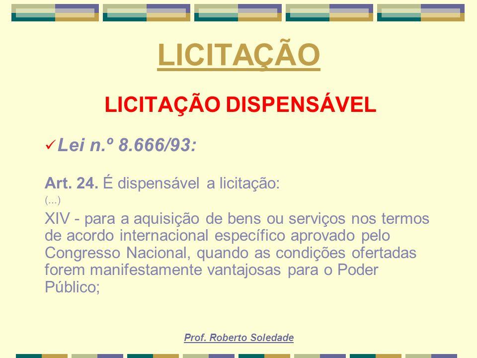 Prof. Roberto Soledade LICITAÇÃO LICITAÇÃO DISPENSÁVEL Lei n.º 8.666/93: Art. 24. É dispensável a licitação: (...) XIV - para a aquisição de bens ou s