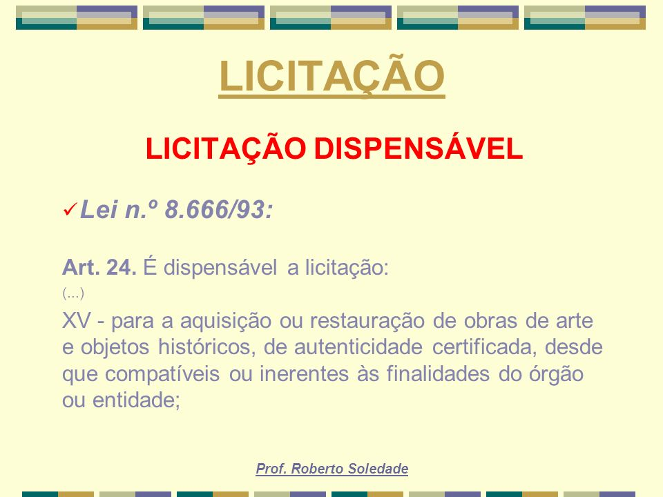 Prof. Roberto Soledade LICITAÇÃO LICITAÇÃO DISPENSÁVEL Lei n.º 8.666/93: Art. 24. É dispensável a licitação: (...) XV - para a aquisição ou restauraçã