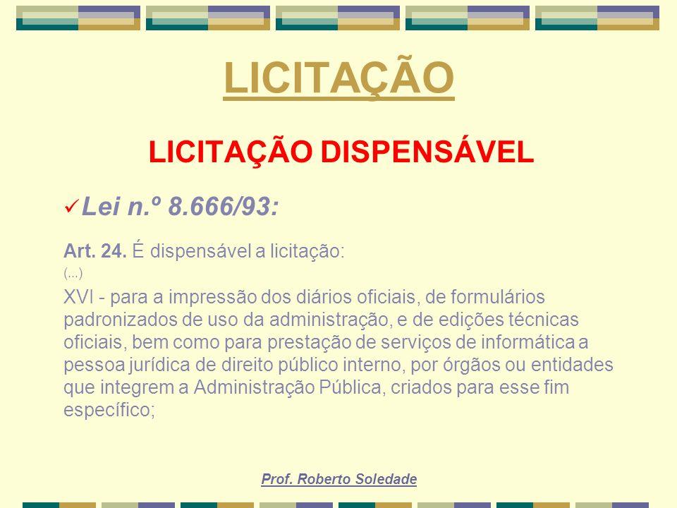 Prof. Roberto Soledade LICITAÇÃO LICITAÇÃO DISPENSÁVEL Lei n.º 8.666/93: Art. 24. É dispensável a licitação: (...) XVI - para a impressão dos diários