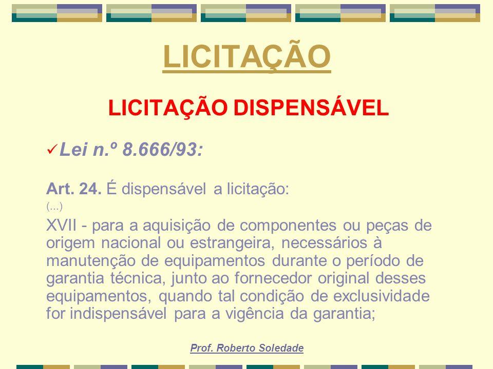 Prof. Roberto Soledade LICITAÇÃO LICITAÇÃO DISPENSÁVEL Lei n.º 8.666/93: Art. 24. É dispensável a licitação: (...) XVII - para a aquisição de componen