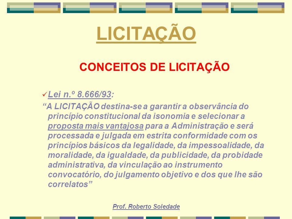 Prof. Roberto Soledade LICITAÇÃO CONCEITOS DE LICITAÇÃO Lei n.º 8.666/93: A LICITAÇÃO destina-se a garantir a observância do princípio constitucional