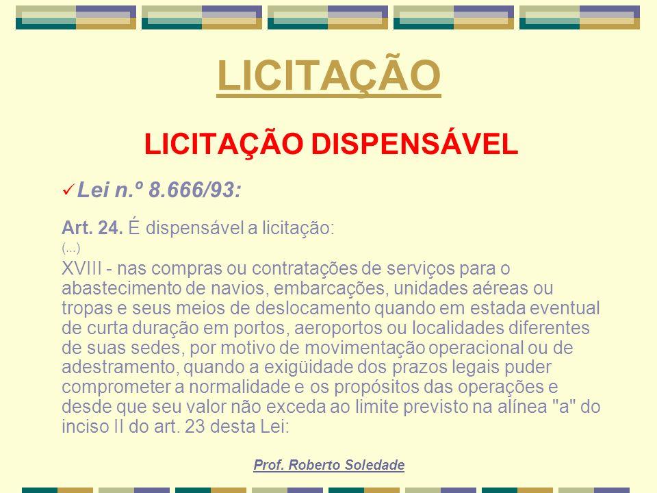 Prof. Roberto Soledade LICITAÇÃO LICITAÇÃO DISPENSÁVEL Lei n.º 8.666/93: Art. 24. É dispensável a licitação: (...) XVIII - nas compras ou contratações