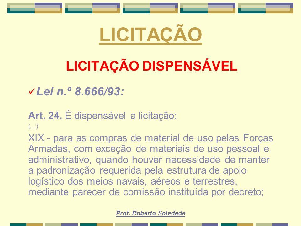 Prof. Roberto Soledade LICITAÇÃO LICITAÇÃO DISPENSÁVEL Lei n.º 8.666/93: Art. 24. É dispensável a licitação: (...) XIX - para as compras de material d