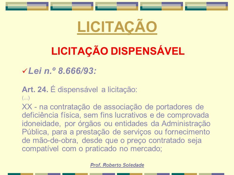 Prof. Roberto Soledade LICITAÇÃO LICITAÇÃO DISPENSÁVEL Lei n.º 8.666/93: Art. 24. É dispensável a licitação: (...) XX - na contratação de associação d