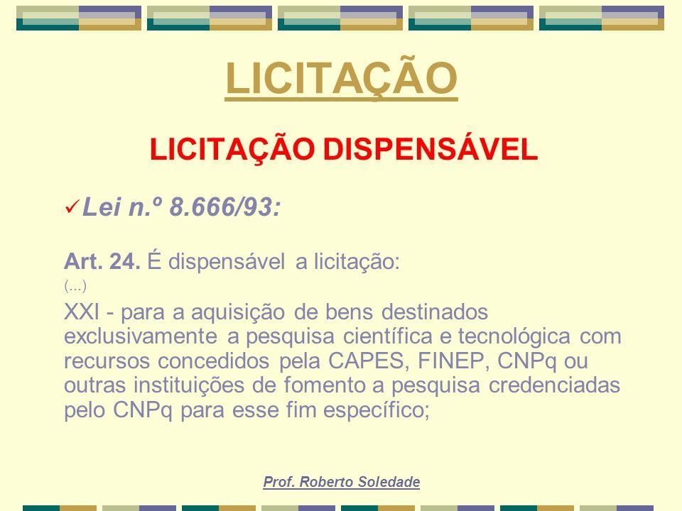 Prof. Roberto Soledade LICITAÇÃO LICITAÇÃO DISPENSÁVEL Lei n.º 8.666/93: Art. 24. É dispensável a licitação: (...) XXI - para a aquisição de bens dest
