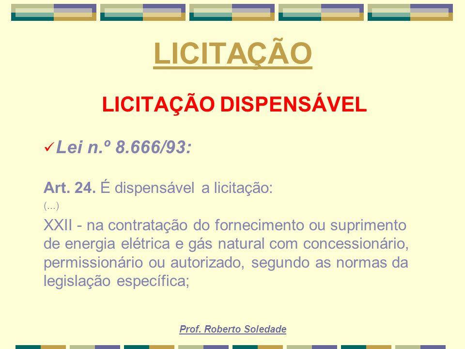 Prof. Roberto Soledade LICITAÇÃO LICITAÇÃO DISPENSÁVEL Lei n.º 8.666/93: Art. 24. É dispensável a licitação: (...) XXII - na contratação do fornecimen