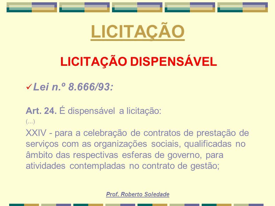 Prof. Roberto Soledade LICITAÇÃO LICITAÇÃO DISPENSÁVEL Lei n.º 8.666/93: Art. 24. É dispensável a licitação: (...) XXIV - para a celebração de contrat