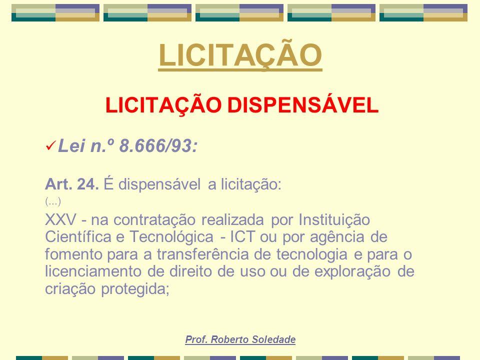 Prof. Roberto Soledade LICITAÇÃO LICITAÇÃO DISPENSÁVEL Lei n.º 8.666/93: Art. 24. É dispensável a licitação: (...) XXV - na contratação realizada por