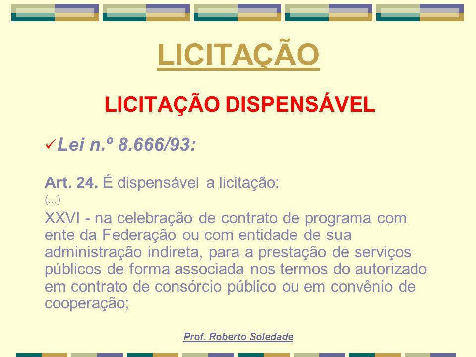 Prof. Roberto Soledade LICITAÇÃO LICITAÇÃO DISPENSÁVEL Lei n.º 8.666/93: Art. 24. É dispensável a licitação: (...) XXVI - na celebração de contrato de