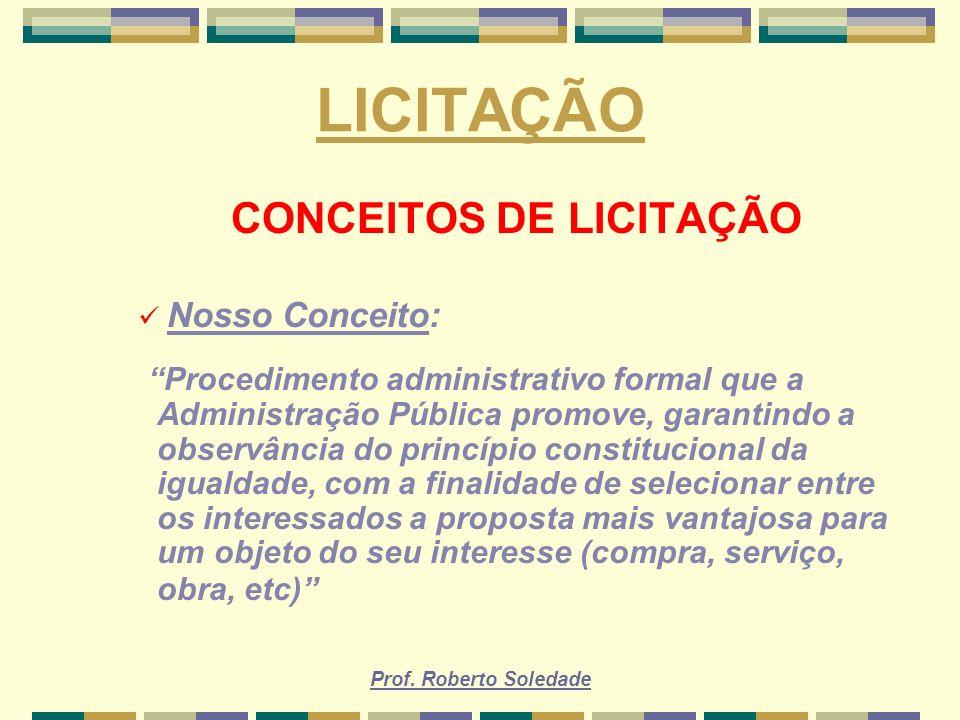 Prof. Roberto Soledade LICITAÇÃO CONCEITOS DE LICITAÇÃO Nosso Conceito: Procedimento administrativo formal que a Administração Pública promove, garant