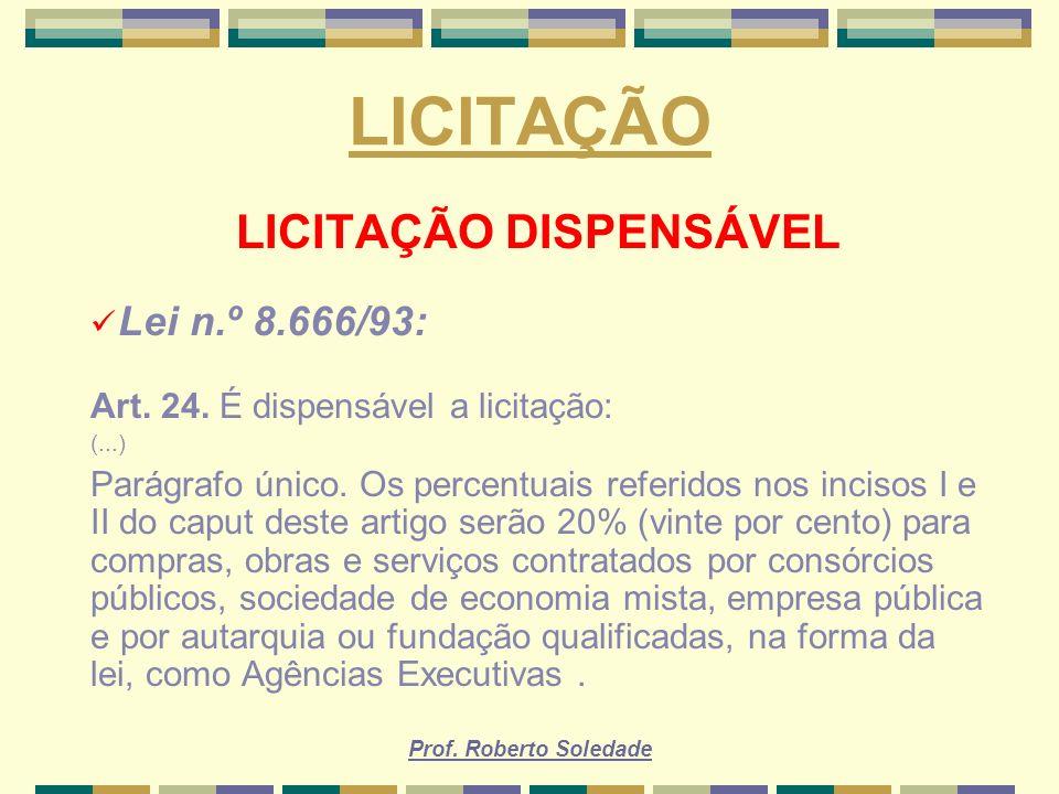 Prof. Roberto Soledade LICITAÇÃO LICITAÇÃO DISPENSÁVEL Lei n.º 8.666/93: Art. 24. É dispensável a licitação: (...) Parágrafo único. Os percentuais ref