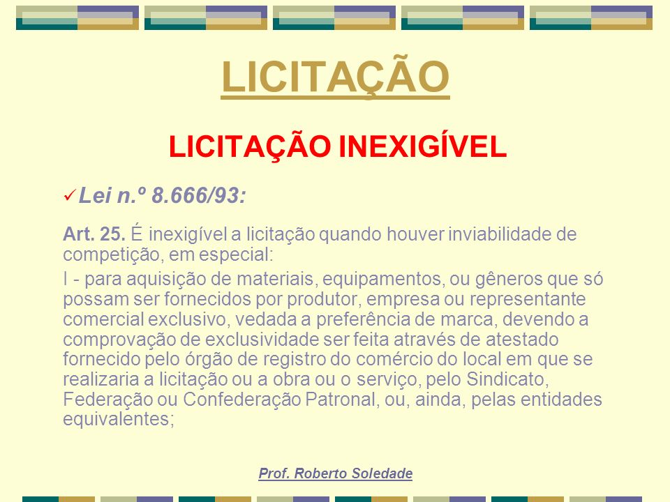 Prof. Roberto Soledade LICITAÇÃO LICITAÇÃO INEXIGÍVEL Lei n.º 8.666/93: Art. 25. É inexigível a licitação quando houver inviabilidade de competição, e