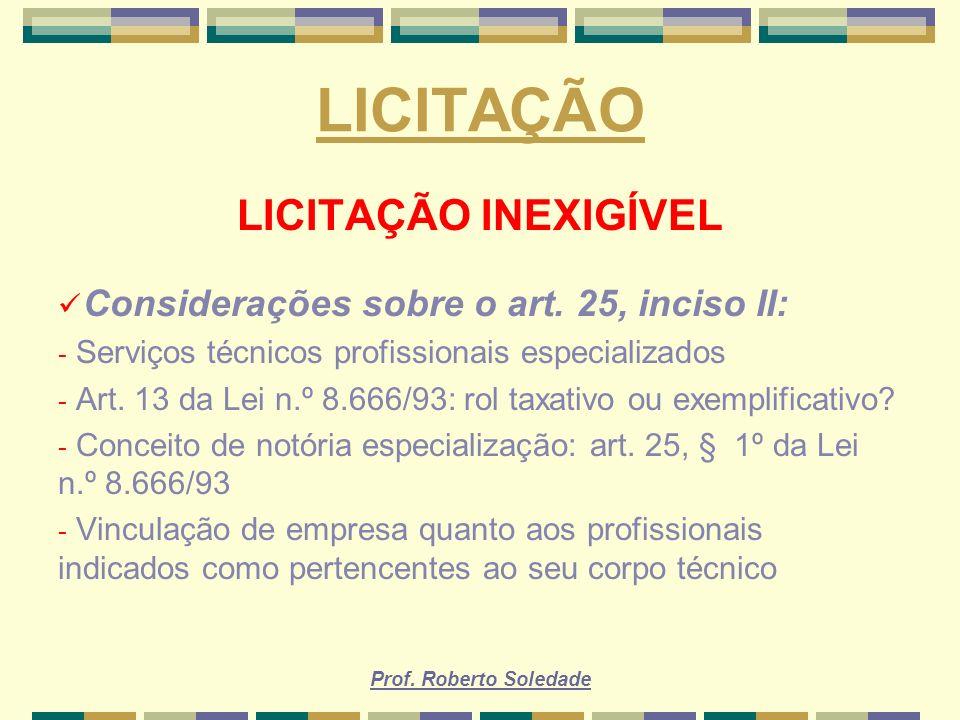 Prof. Roberto Soledade LICITAÇÃO LICITAÇÃO INEXIGÍVEL Considerações sobre o art. 25, inciso II: - Serviços técnicos profissionais especializados - Art