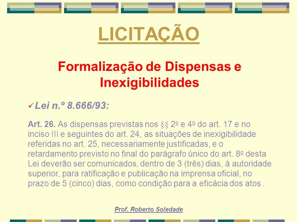 Prof. Roberto Soledade LICITAÇÃO Formalização de Dispensas e Inexigibilidades Lei n.º 8.666/93: Art. 26. As dispensas previstas nos §§ 2 o e 4 o do ar