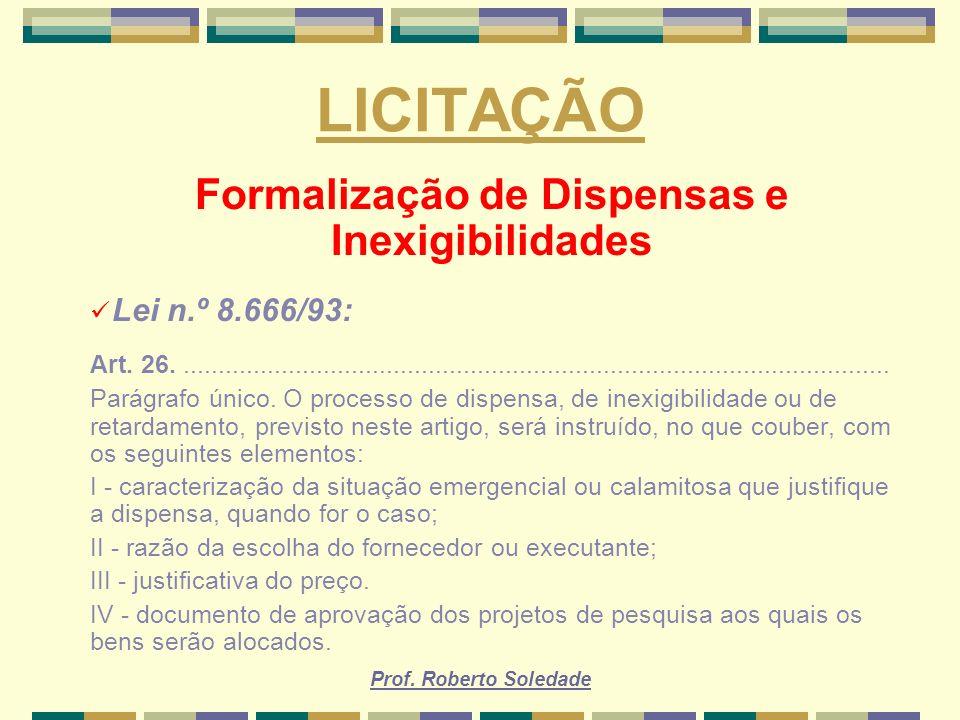 Prof. Roberto Soledade LICITAÇÃO Formalização de Dispensas e Inexigibilidades Lei n.º 8.666/93: Art. 26...............................................
