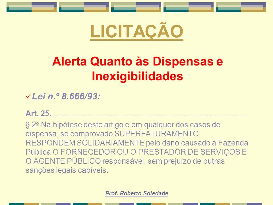 Prof. Roberto Soledade LICITAÇÃO Alerta Quanto às Dispensas e Inexigibilidades Lei n.º 8.666/93: Art. 25..............................................